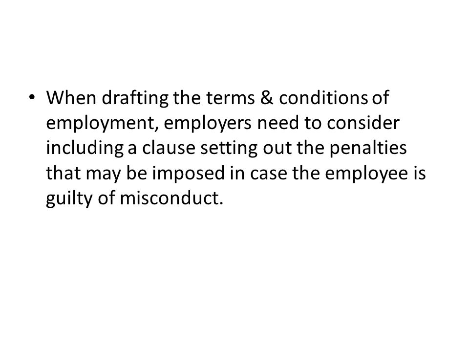 When drafting the terms & conditions of employment, employers need to consider including a clause setting out the penalties that may be imposed in case the employee is guilty of misconduct.