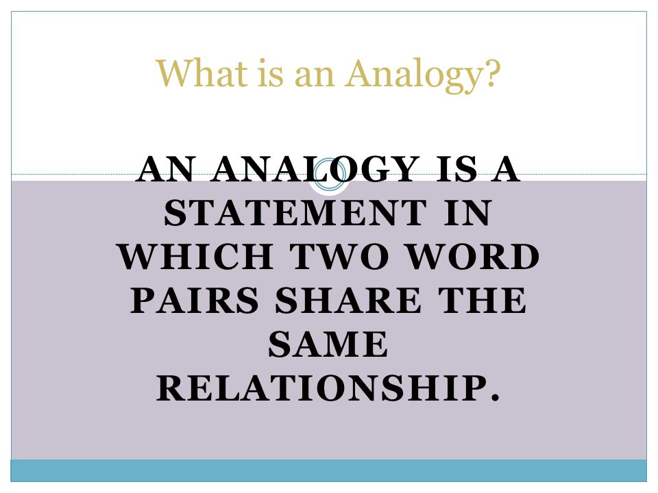 What is an Analogy An analogy is a statement in which two word pairs share the same relationship.
