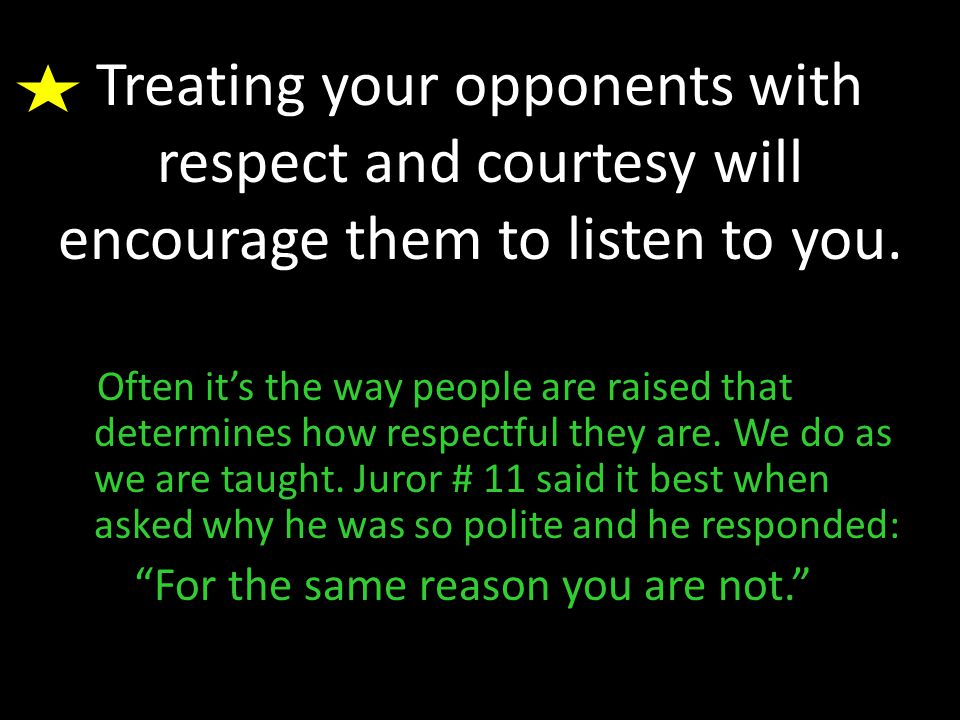 Treating your opponents with respect and courtesy will encourage them to listen to you.