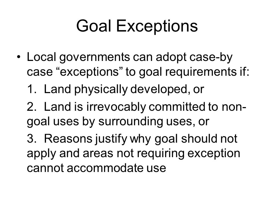 Goal Exceptions Local governments can adopt case-by case exceptions to goal requirements if: 1. Land physically developed, or.