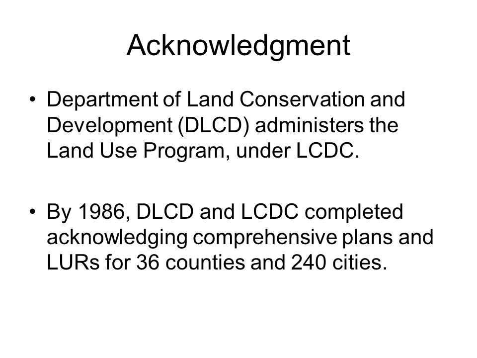 Acknowledgment Department of Land Conservation and Development (DLCD) administers the Land Use Program, under LCDC.
