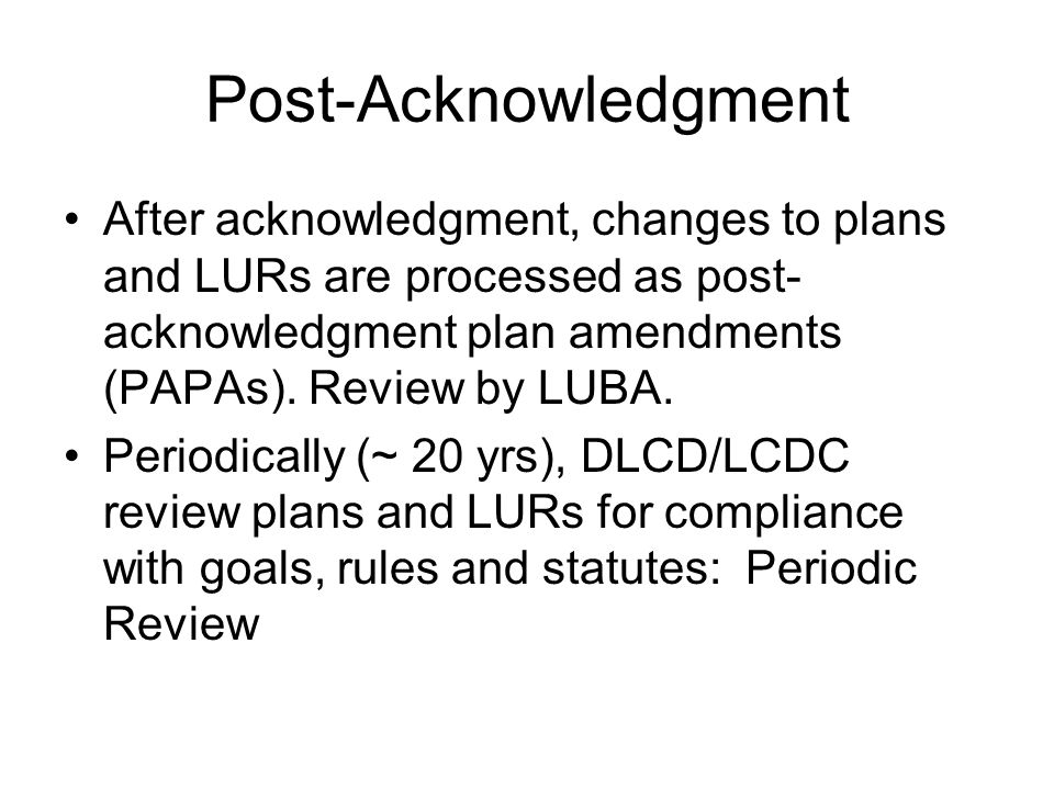 Post-Acknowledgment After acknowledgment, changes to plans and LURs are processed as post-acknowledgment plan amendments (PAPAs). Review by LUBA.