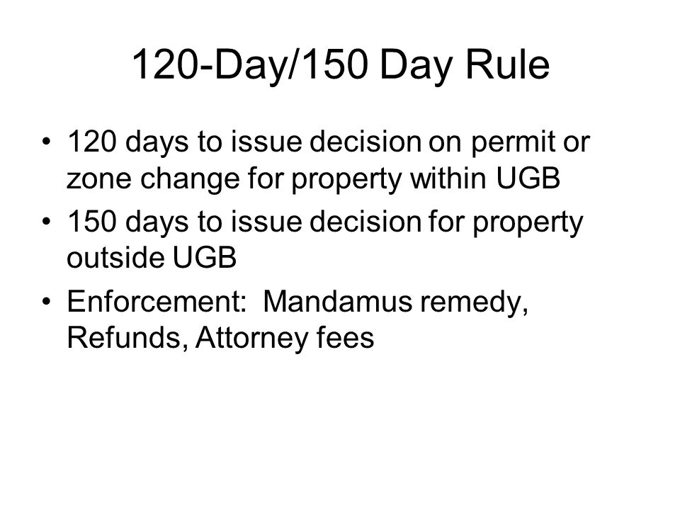 120-Day/150 Day Rule 120 days to issue decision on permit or zone change for property within UGB.