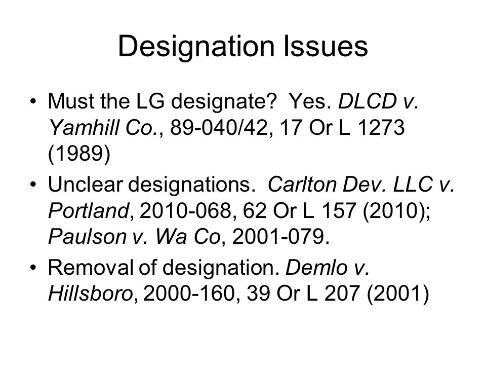 Designation Issues Must the LG designate Yes. DLCD v. Yamhill Co., 89-040/42, 17 Or L 1273 (1989)