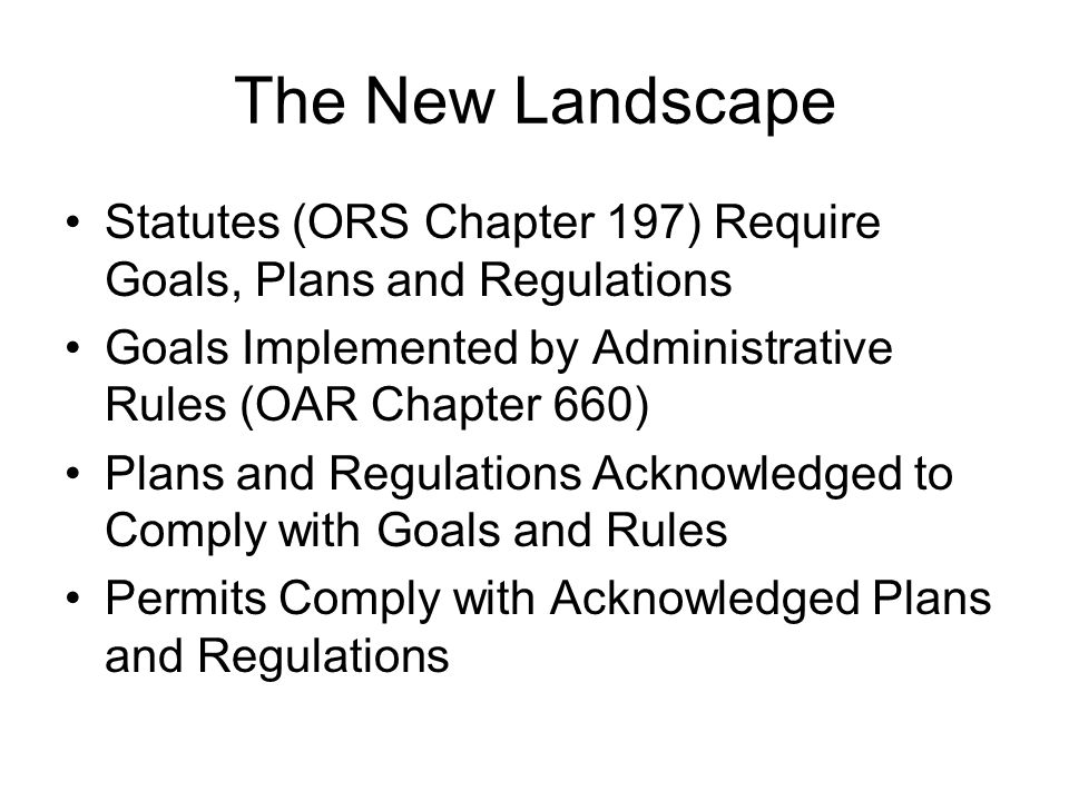 The New Landscape Statutes (ORS Chapter 197) Require Goals, Plans and Regulations. Goals Implemented by Administrative Rules (OAR Chapter 660)