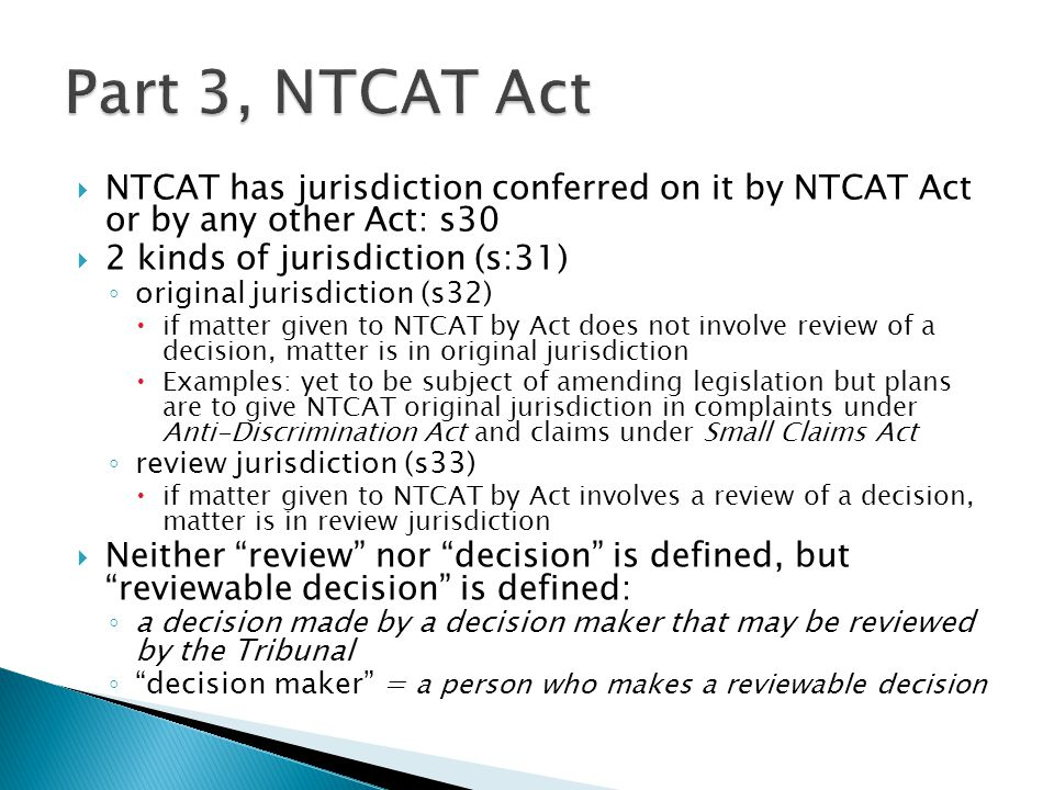 Part 3, NTCAT Act NTCAT has jurisdiction conferred on it by NTCAT Act or by any other Act: s30. 2 kinds of jurisdiction (s:31)