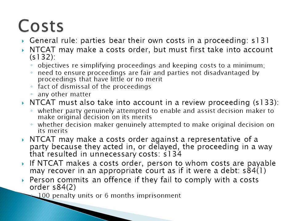 Costs General rule: parties bear their own costs in a proceeding: s131
