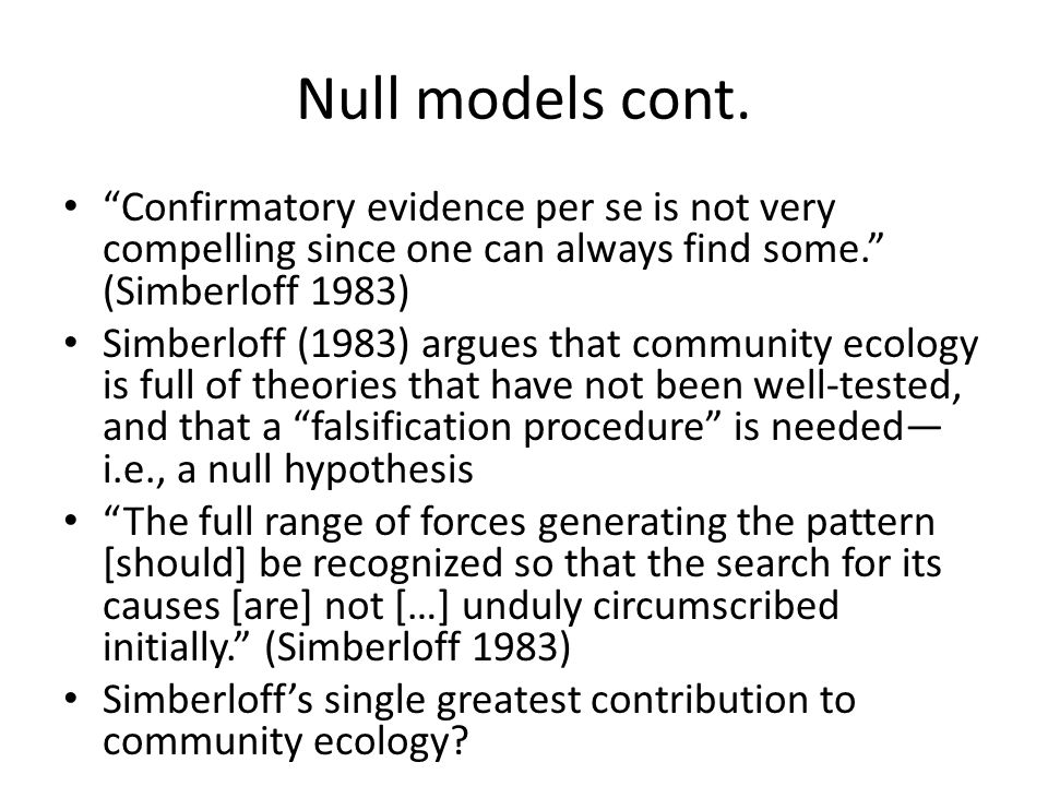 Null models cont. Confirmatory evidence per se is not very compelling since one can always find some. (Simberloff 1983)