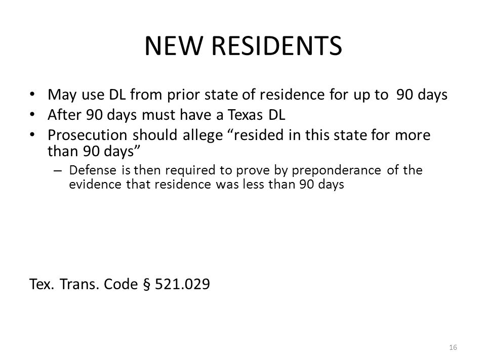 NEW RESIDENTS May use DL from prior state of residence for up to 90 days. After 90 days must have a Texas DL.
