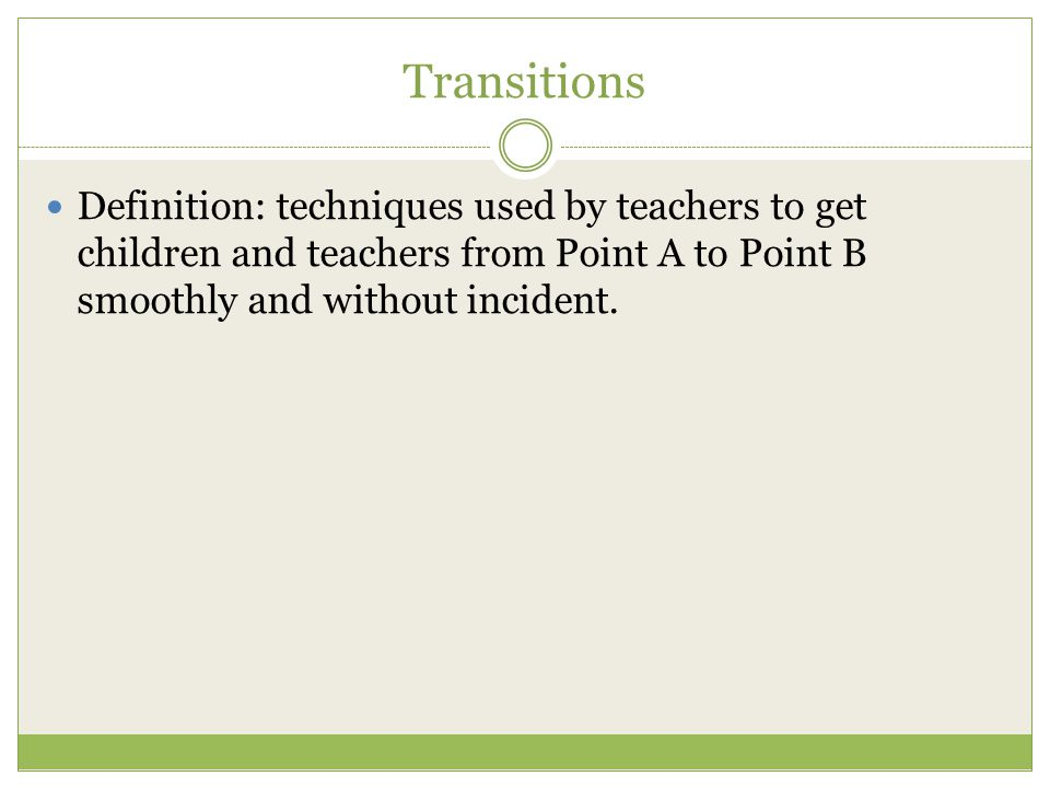 Transitions Definition: techniques used by teachers to get children and teachers from Point A to Point B smoothly and without incident.