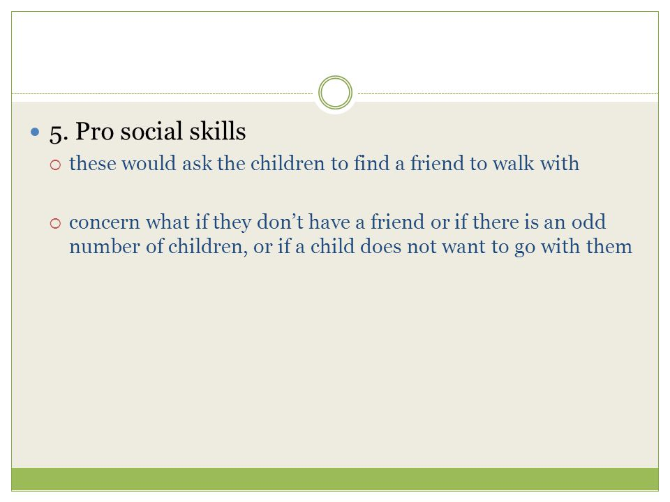 5. Pro social skills these would ask the children to find a friend to walk with.