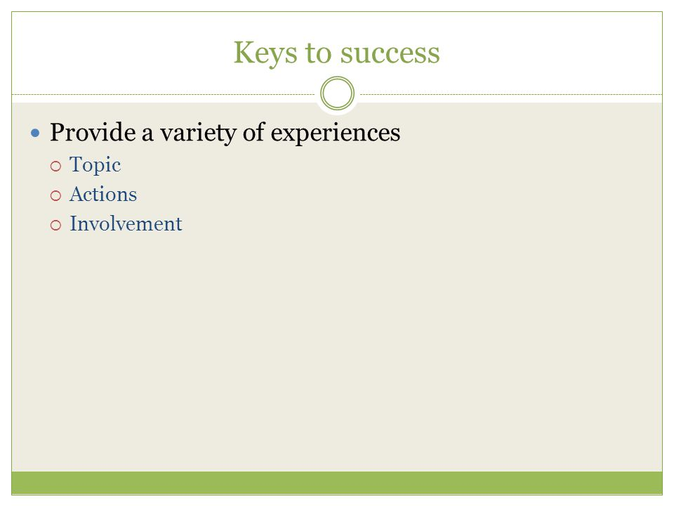 Keys to success Provide a variety of experiences Topic Actions