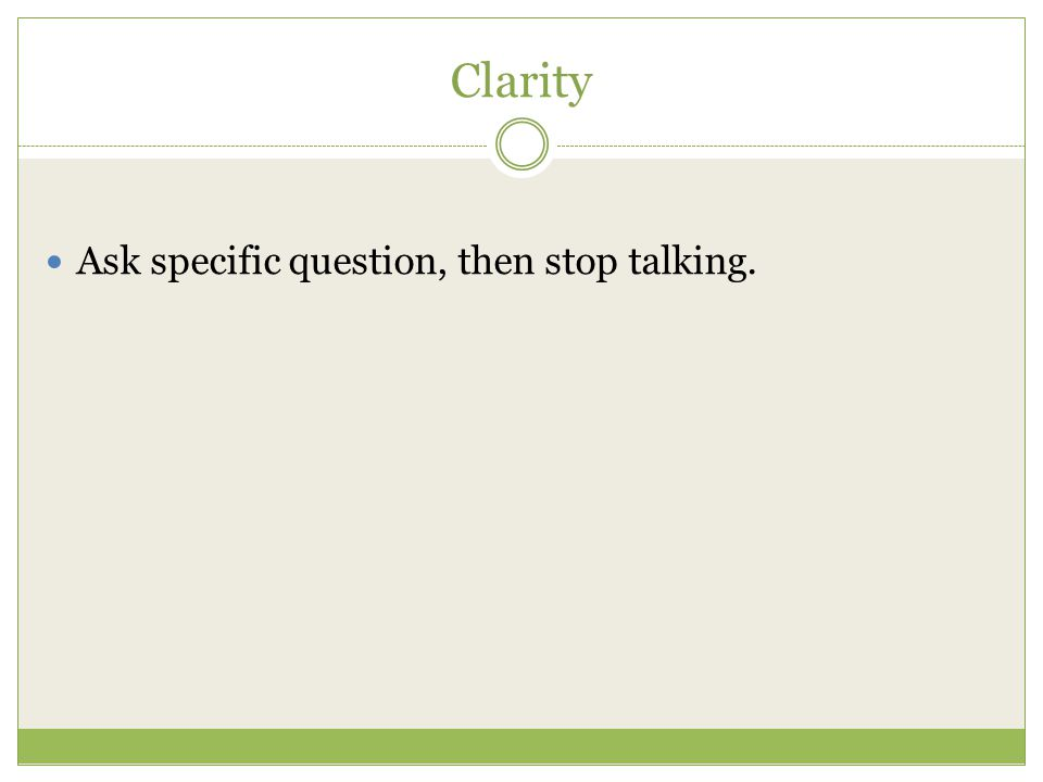 Clarity Ask specific question, then stop talking.
