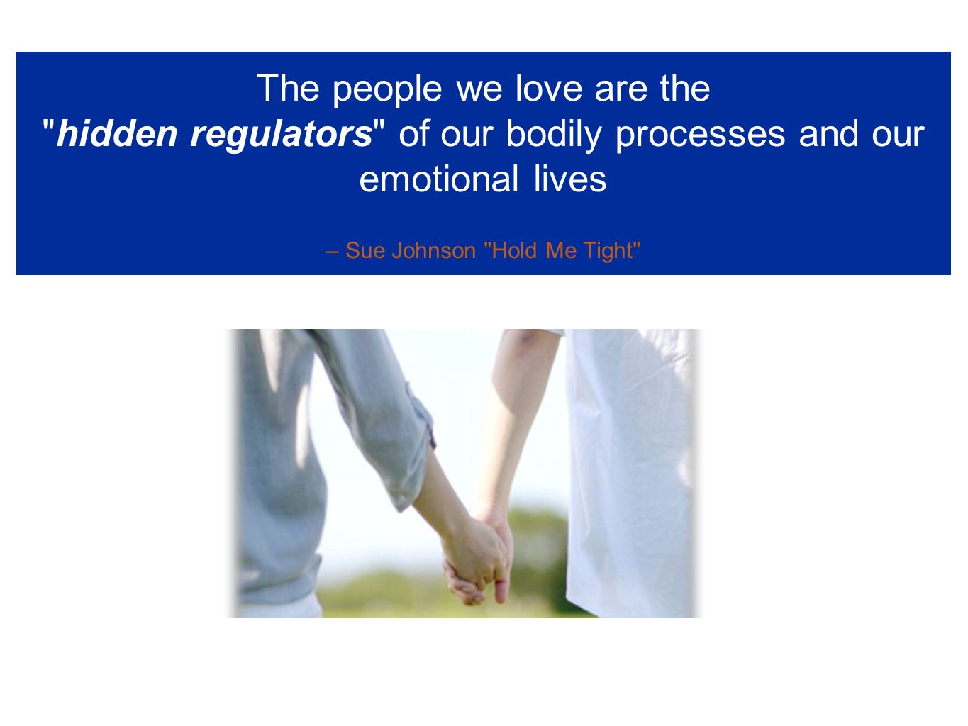 The people we love are the hidden regulators of our bodily processes and our emotional lives – Sue Johnson Hold Me Tight