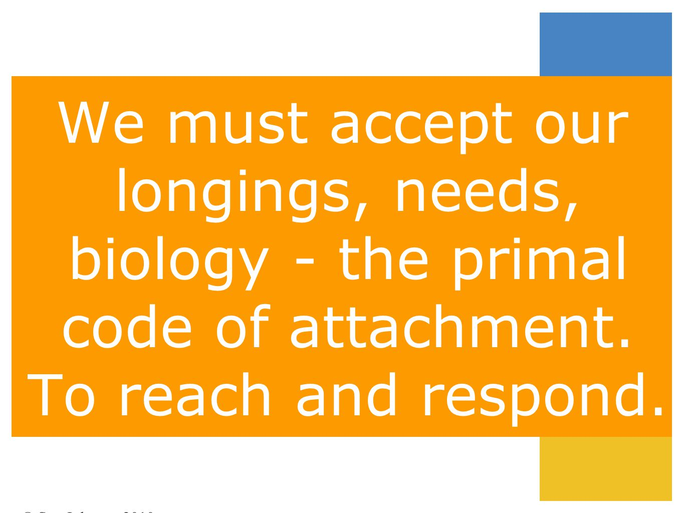 We must accept our longings, needs, biology - the primal code of attachment. To reach and respond.