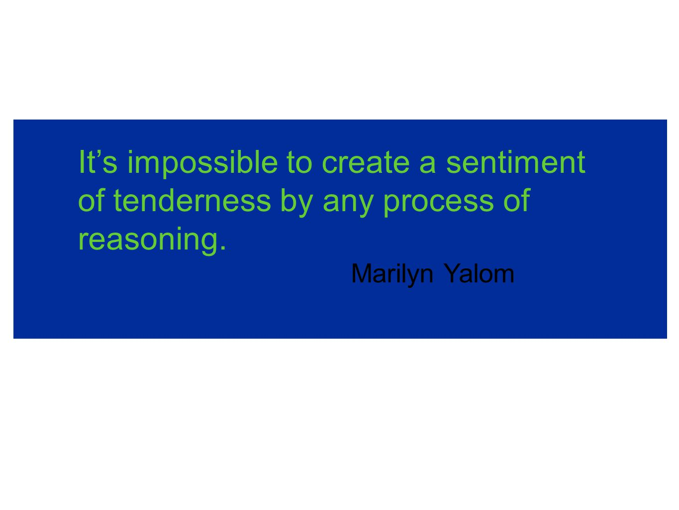It's impossible to create a sentiment of tenderness by any process of reasoning. Marilyn Yalom