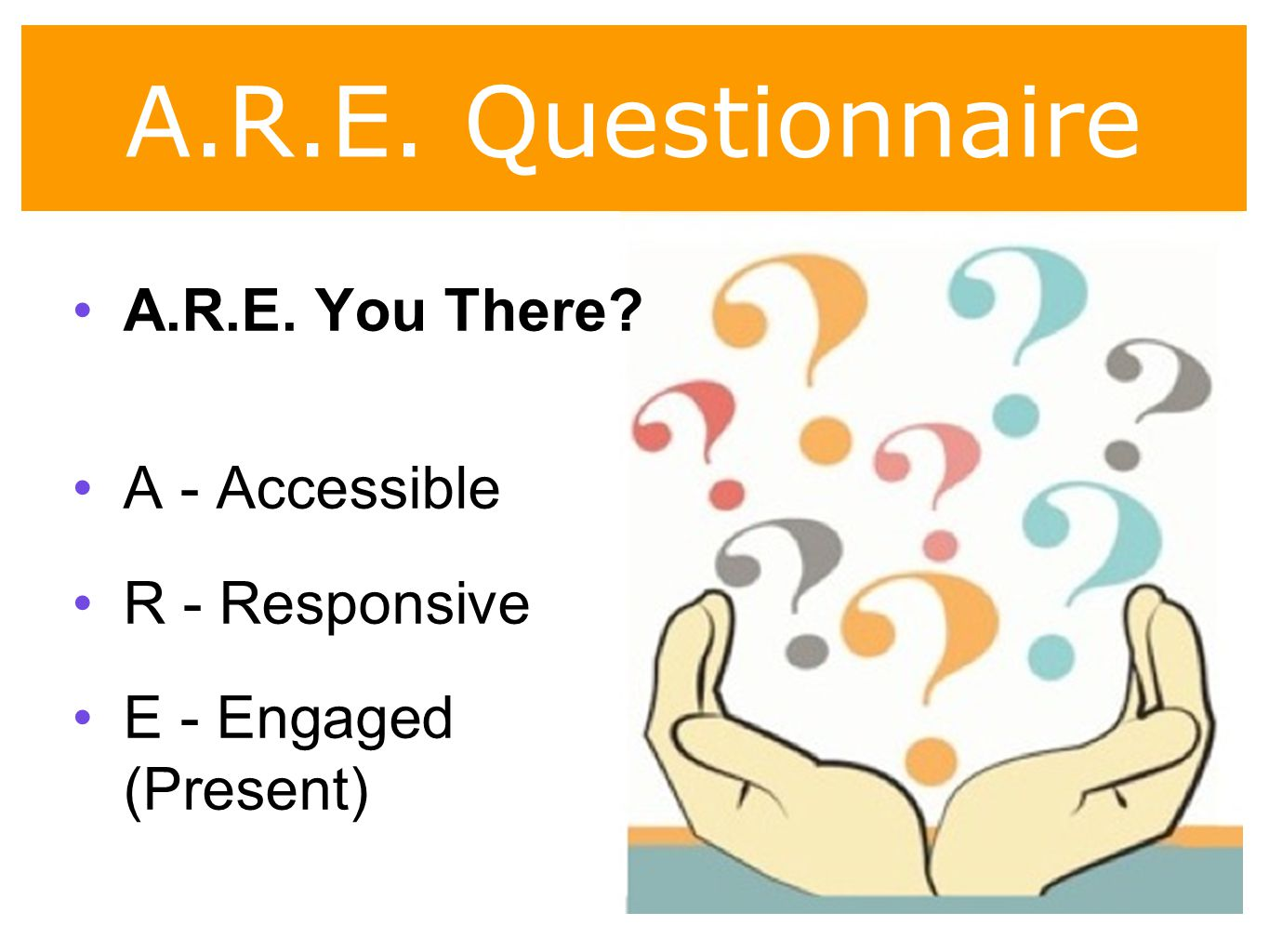 A.R.E. Questionnaire A.R.E. You There A - Accessible R - Responsive