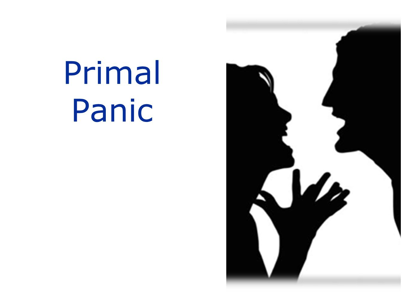 Primal Panic Primal Panic – if the answers to A.R.E. are no –Jaak Pankseep.