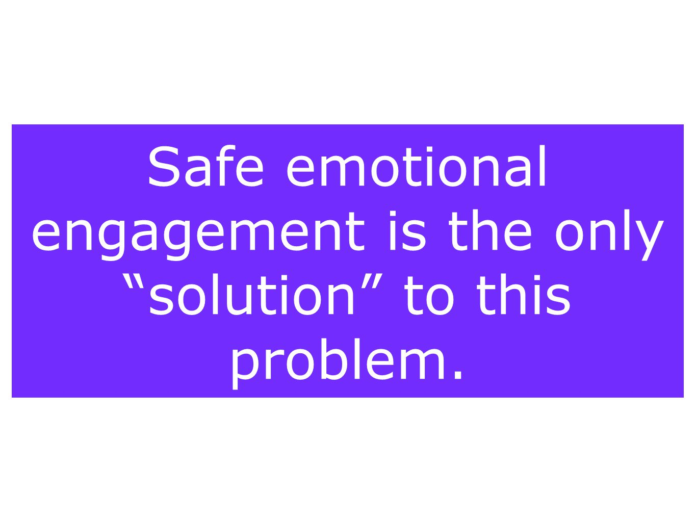 Safe emotional engagement is the only solution to this problem.