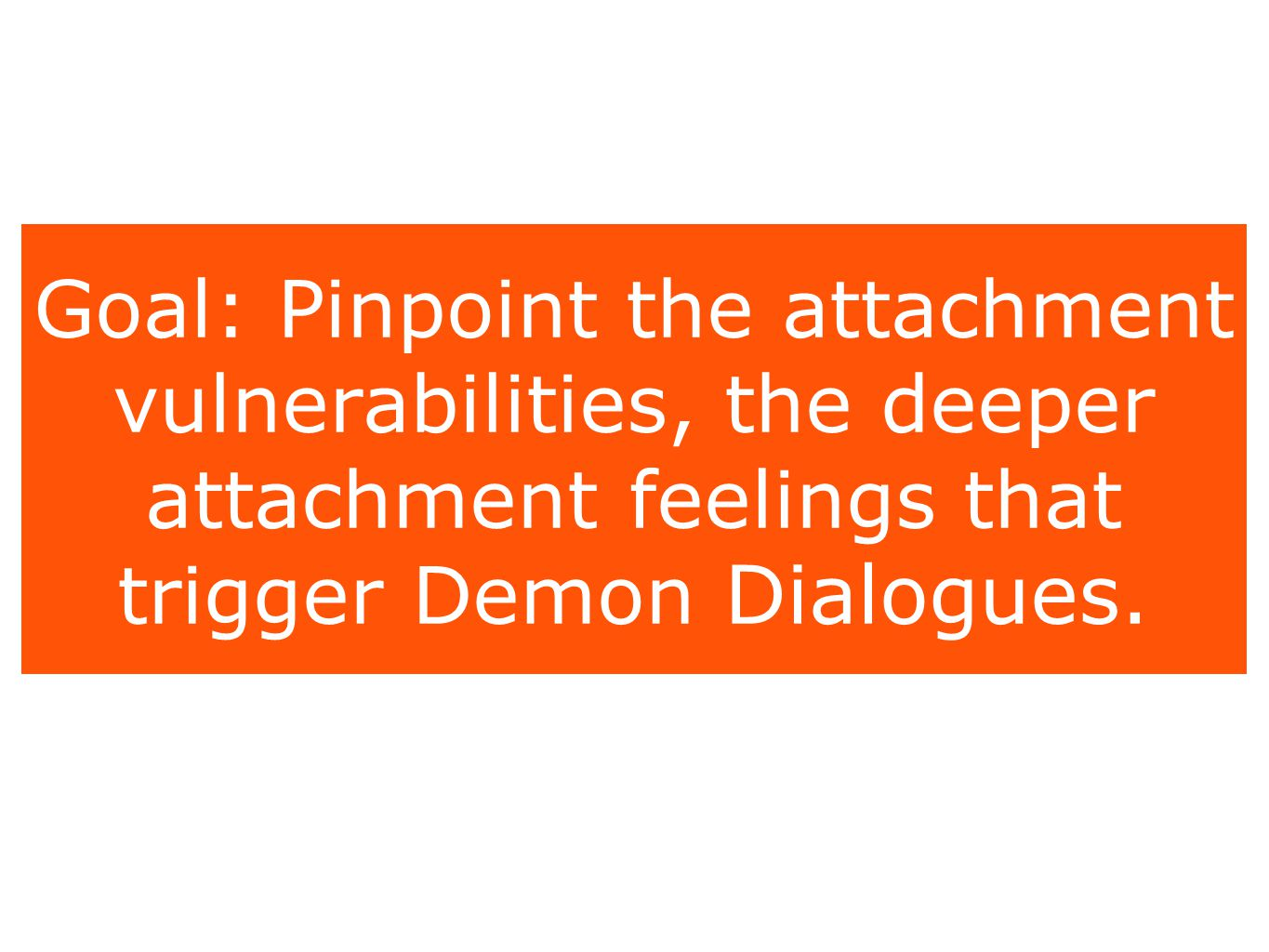 Goal: Pinpoint the attachment vulnerabilities, the deeper attachment feelings that trigger Demon Dialogues.