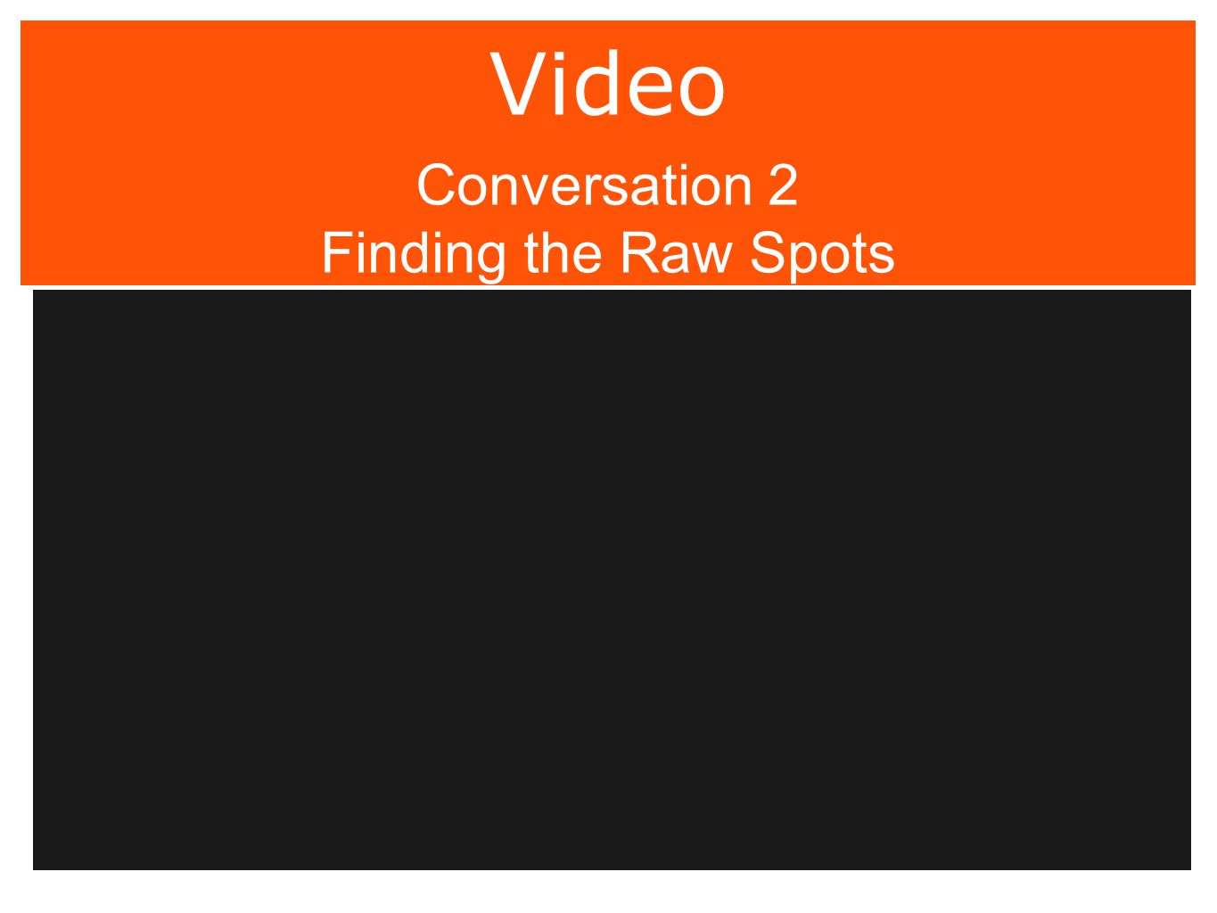 Video Conversation 2 Finding the Raw Spots