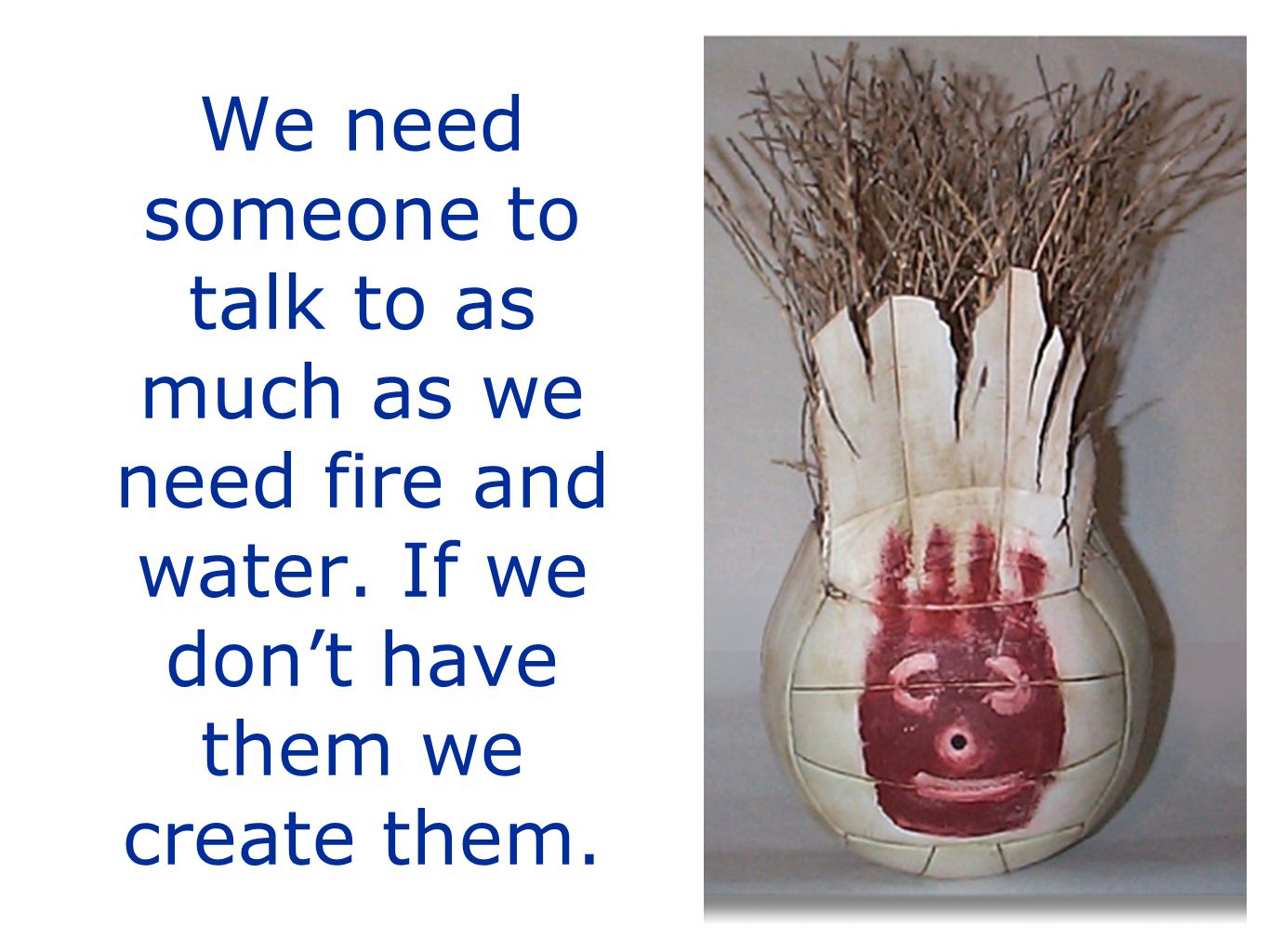 We need someone to talk to as much as we need fire and water