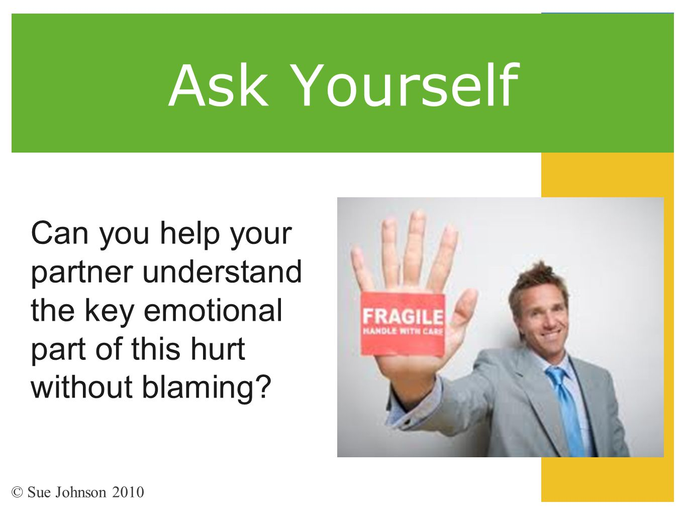 Ask Yourself Can you help your partner understand the key emotional part of this hurt without blaming