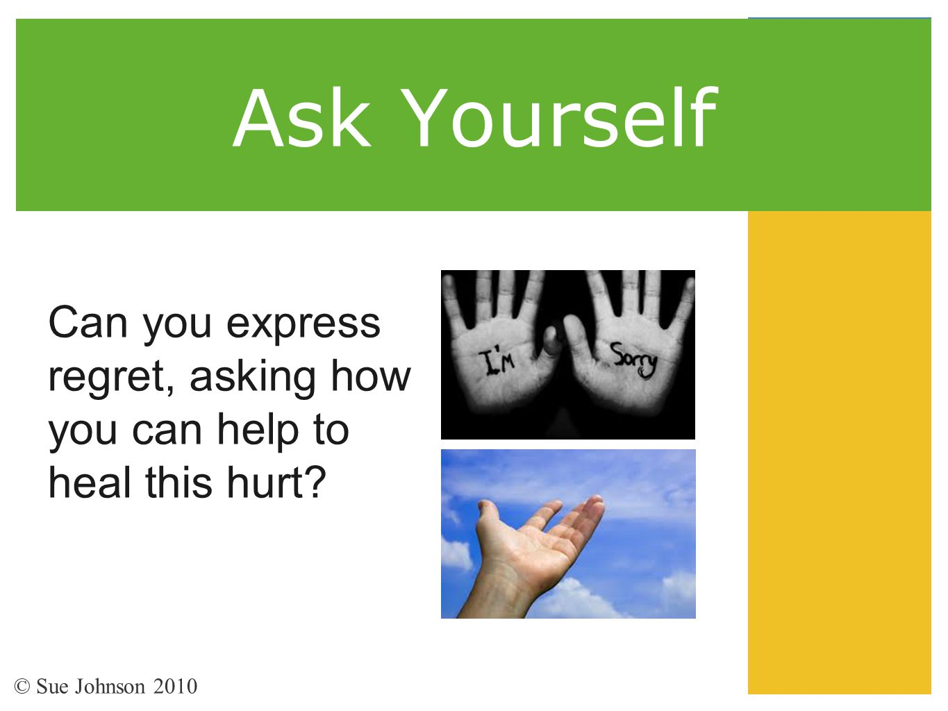 Ask Yourself Can you express regret, asking how you can help to heal this hurt.