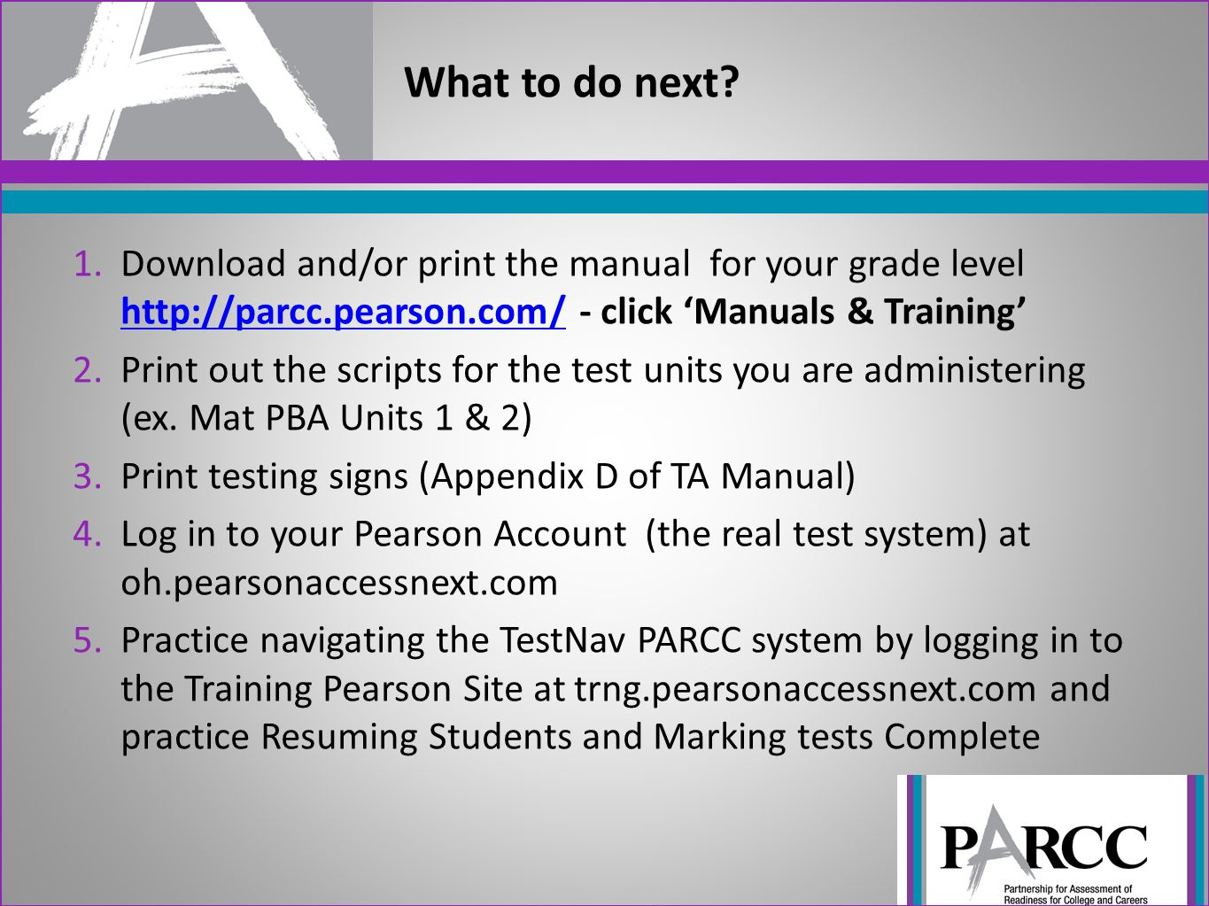 What to do next Download and/or print the manual for your grade level http://parcc.pearson.com/ - click 'Manuals & Training'