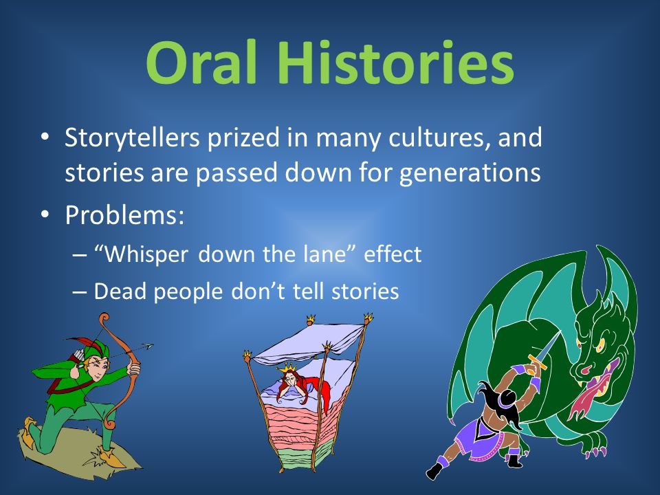 Oral Histories Storytellers prized in many cultures, and stories are passed down for generations. Problems: