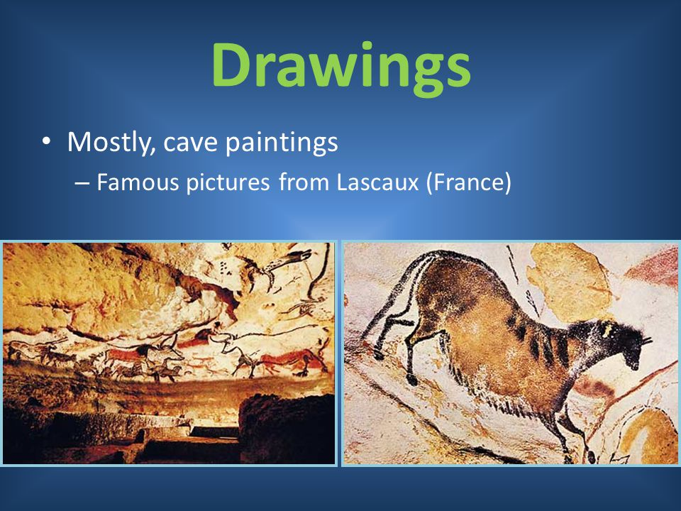 Drawings Mostly, cave paintings Famous pictures from Lascaux (France)