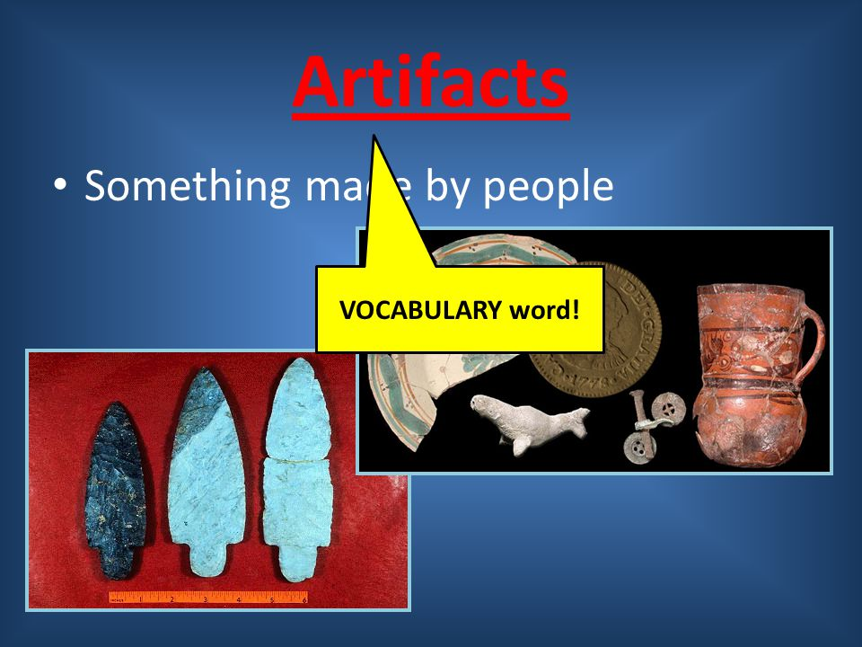 Artifacts Something made by people VOCABULARY word!