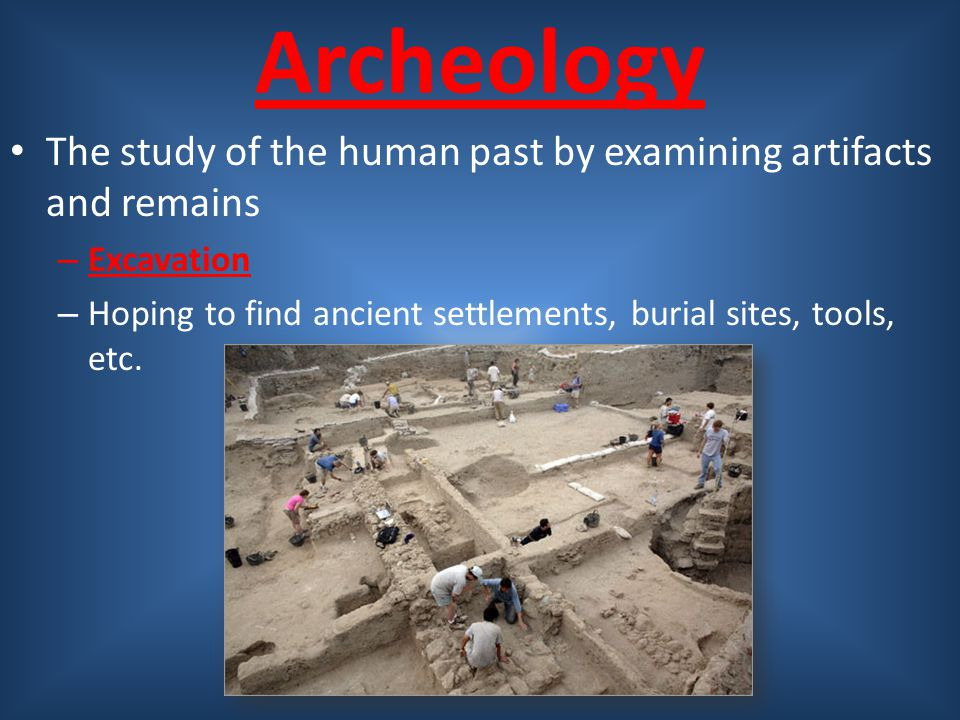 Archeology The study of the human past by examining artifacts and remains. Excavation.
