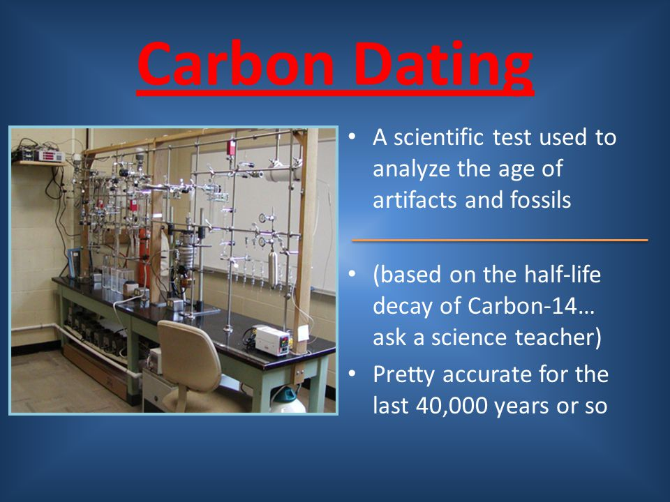 Carbon Dating A scientific test used to analyze the age of artifacts and fossils. (based on the half-life decay of Carbon-14… ask a science teacher)