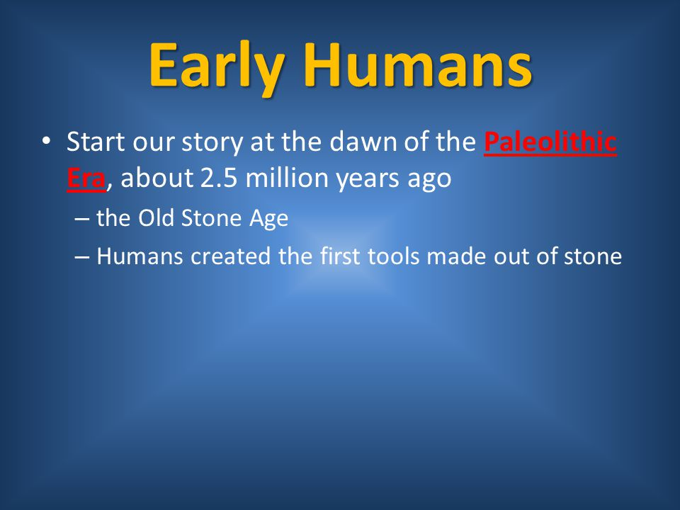 Early Humans Start our story at the dawn of the Paleolithic Era, about 2.5 million years ago. the Old Stone Age.
