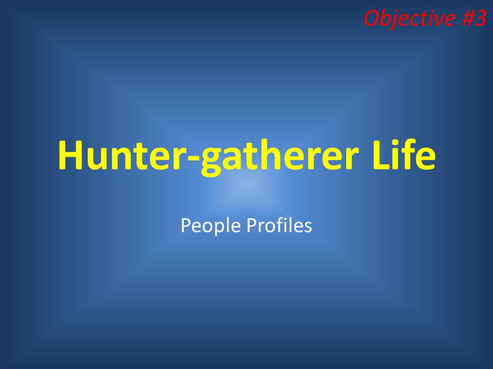 Objective #3 Hunter-gatherer Life People Profiles