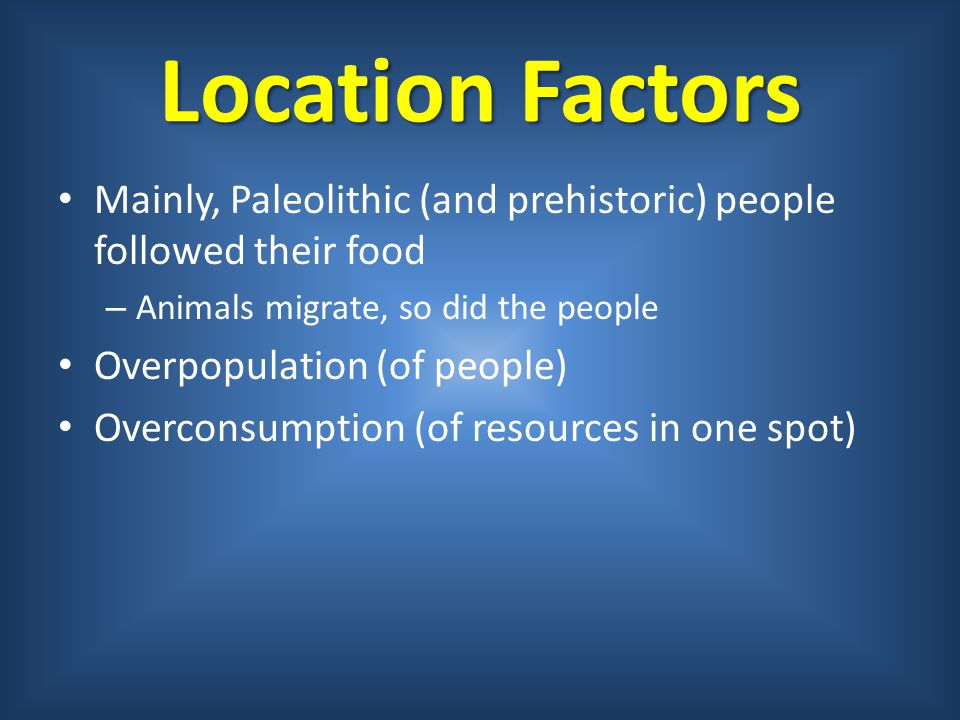 Location Factors Mainly, Paleolithic (and prehistoric) people followed their food. Animals migrate, so did the people.