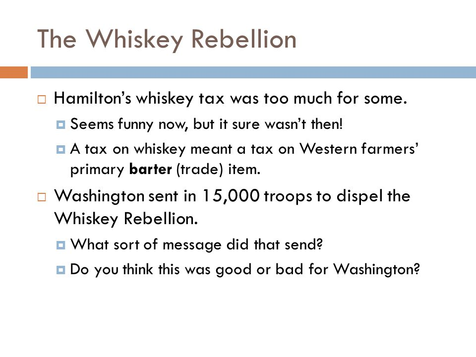 The Whiskey Rebellion Hamilton's whiskey tax was too much for some.