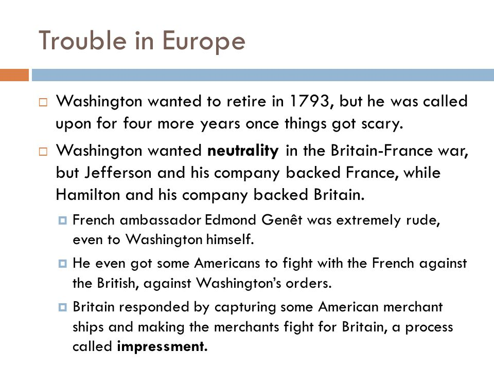Trouble in Europe Washington wanted to retire in 1793, but he was called upon for four more years once things got scary.