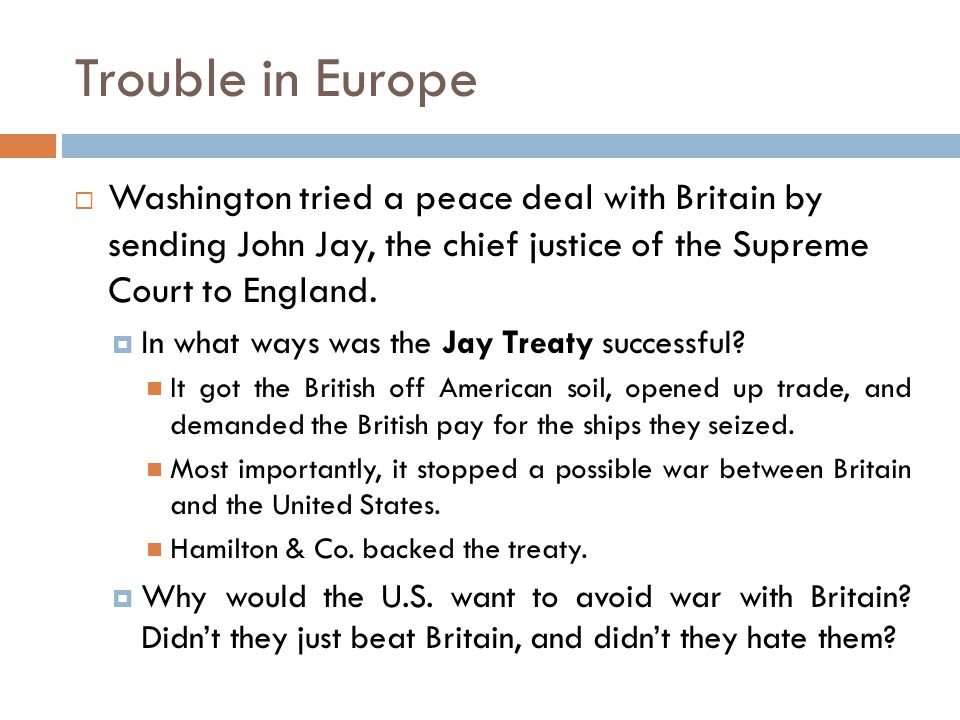 Trouble in Europe Washington tried a peace deal with Britain by sending John Jay, the chief justice of the Supreme Court to England.