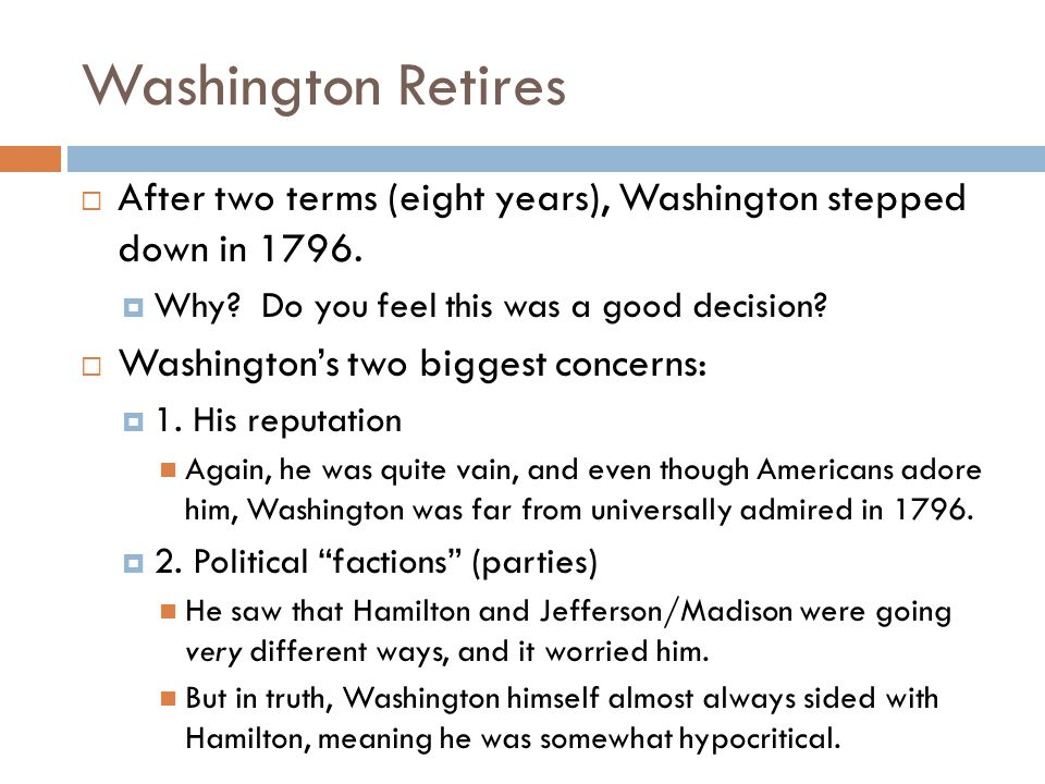 Washington Retires After two terms (eight years), Washington stepped down in 1796. Why Do you feel this was a good decision