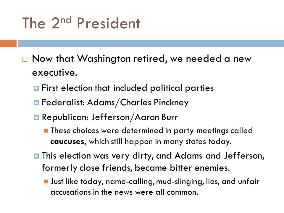 The 2nd President Now that Washington retired, we needed a new executive. First election that included political parties.