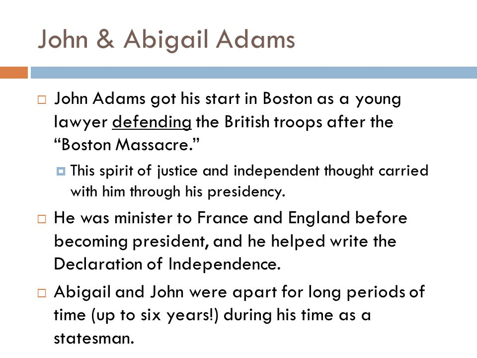 John & Abigail Adams John Adams got his start in Boston as a young lawyer defending the British troops after the Boston Massacre.