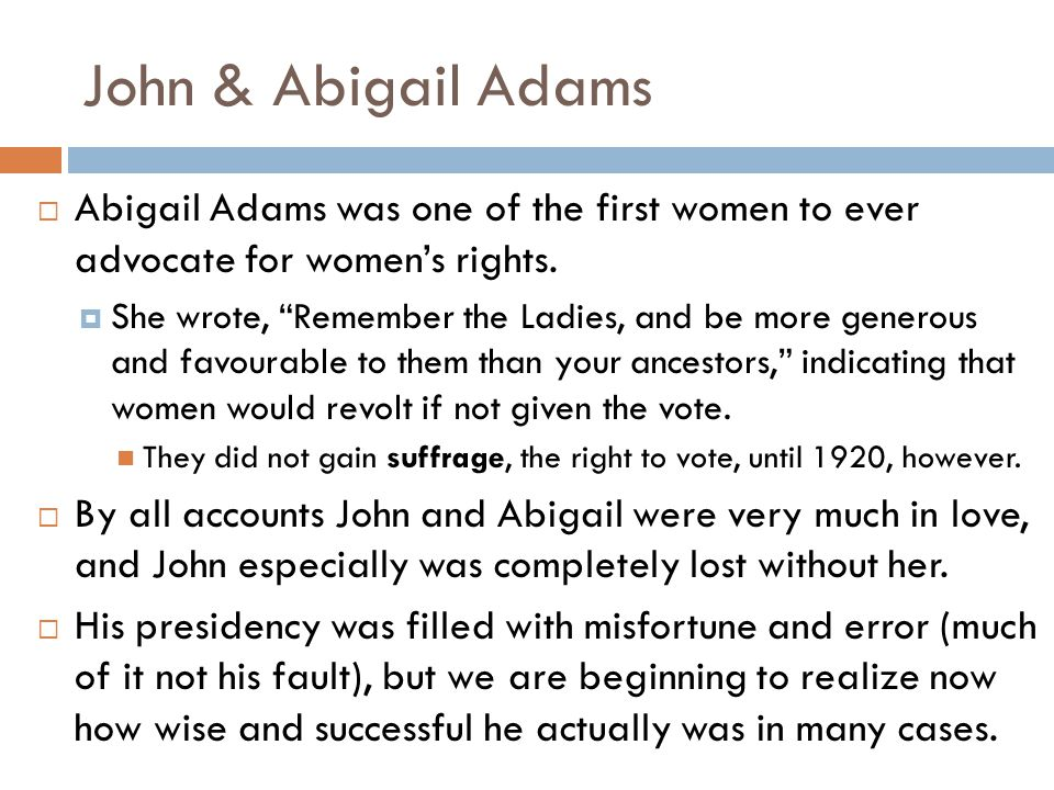 John & Abigail Adams Abigail Adams was one of the first women to ever advocate for women's rights.