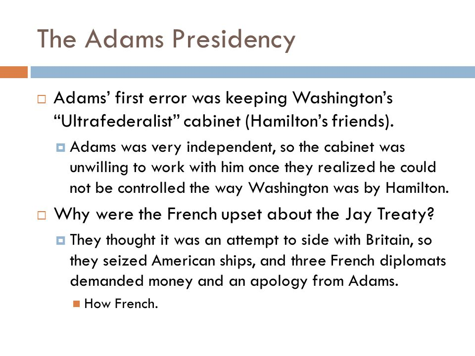 The Adams Presidency Adams' first error was keeping Washington's Ultrafederalist cabinet (Hamilton's friends).