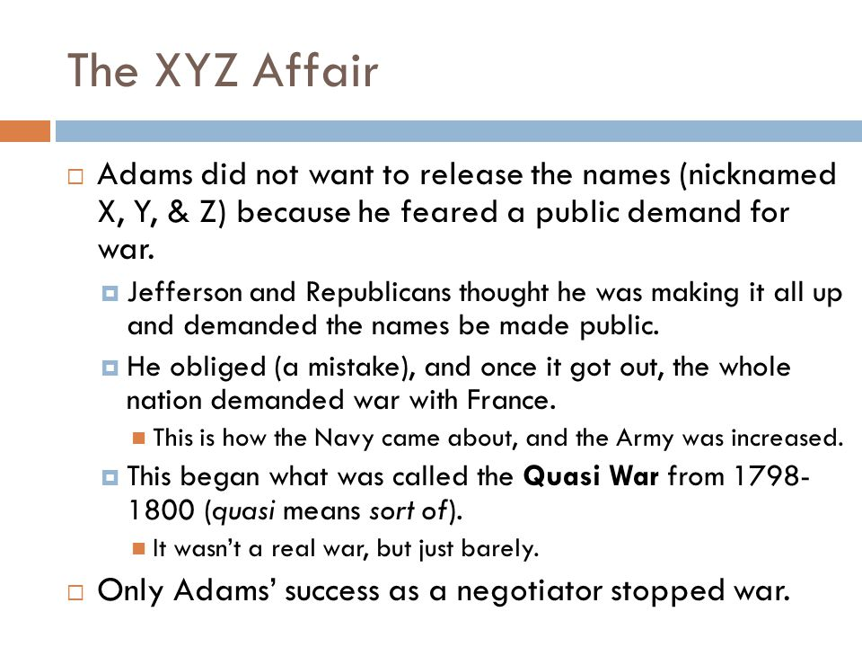 The XYZ Affair Adams did not want to release the names (nicknamed X, Y, & Z) because he feared a public demand for war.