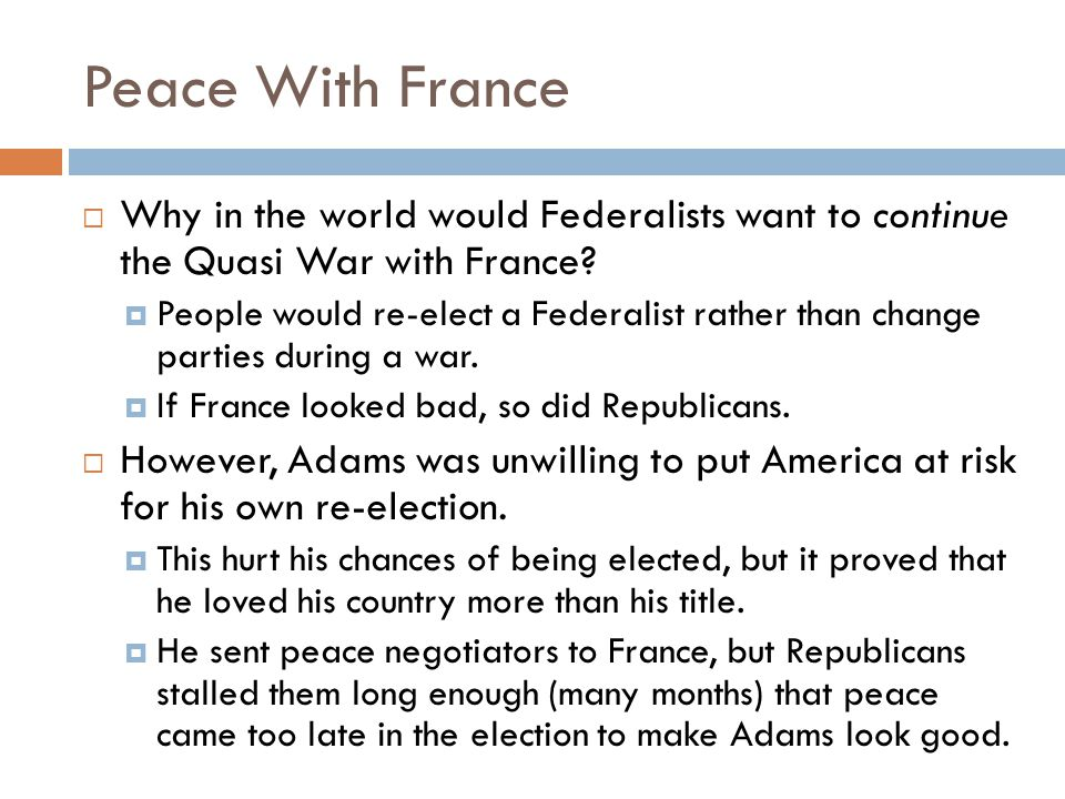 Peace With France Why in the world would Federalists want to continue the Quasi War with France