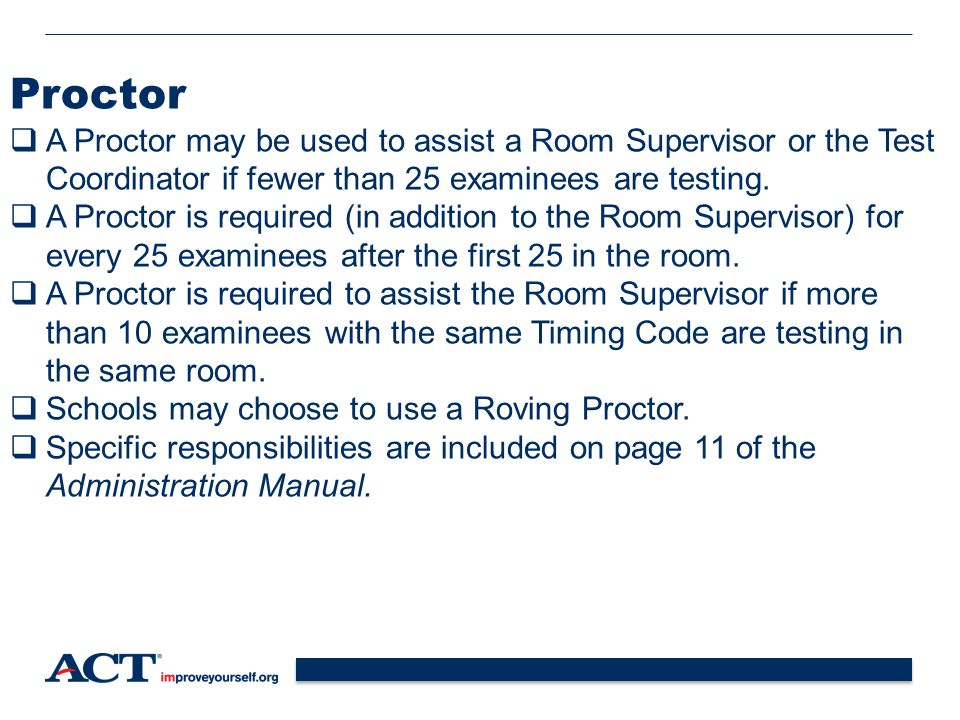 Proctor A Proctor may be used to assist a Room Supervisor or the Test Coordinator if fewer than 25 examinees are testing.