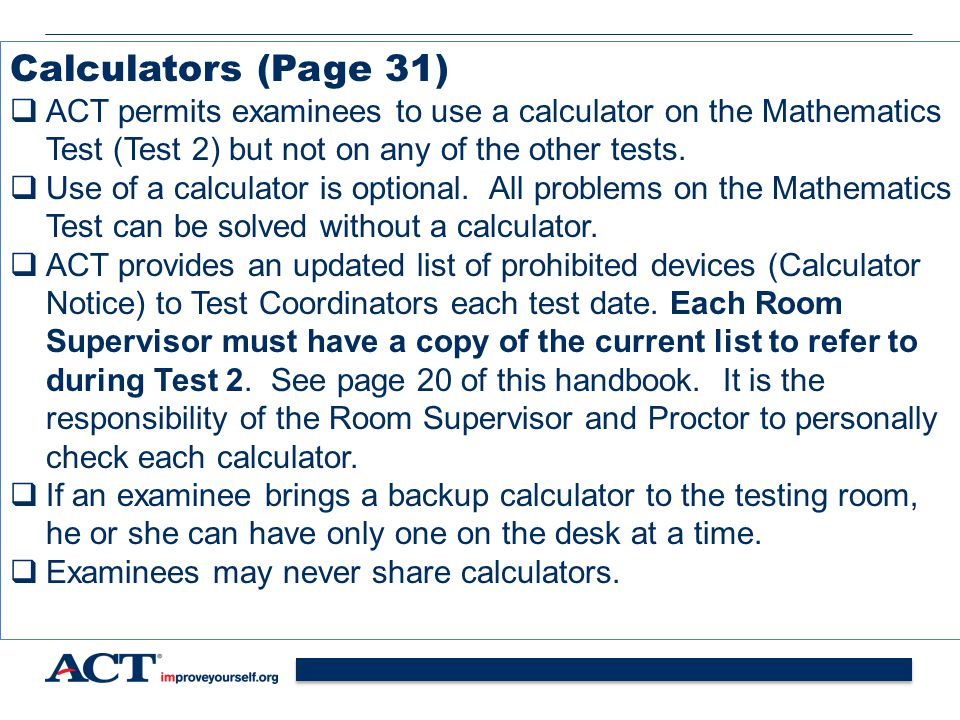 Calculators (Page 31) ACT permits examinees to use a calculator on the Mathematics Test (Test 2) but not on any of the other tests.