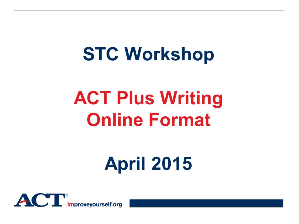 STC Workshop ACT Plus Writing Online Format April 2015